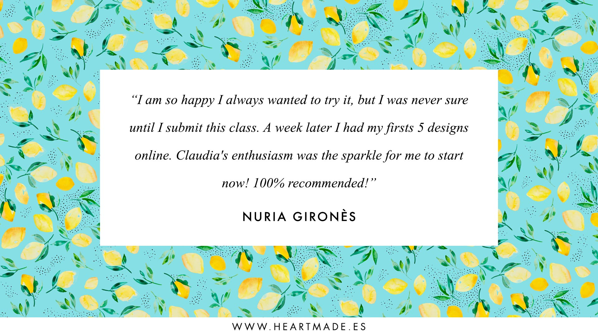 I am so happy, I always wanted to try it but I was never sure until I joined this class. A week later I had my first 5 designs online. Claudia's enthusiasm was the sparkle for me to start! 100% recommended!